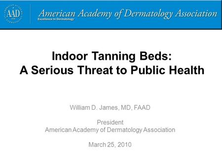 Indoor Tanning Beds: A Serious Threat to Public Health William D. James, MD, FAAD President American Academy of Dermatology Association March 25, 2010.