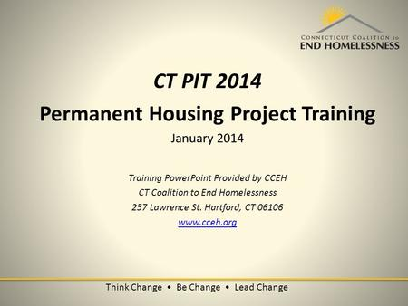 Think Change Be Change Lead Change CT PIT 2014 Permanent Housing Project Training January 2014 Training PowerPoint Provided by CCEH CT Coalition to End.