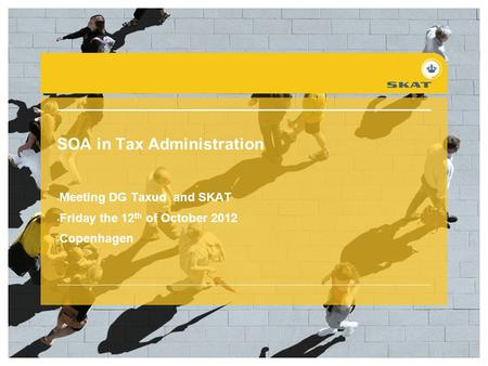 SOA in Tax Administration Meeting DG Taxud and SKAT Friday the 12 th of October 2012 Copenhagen.