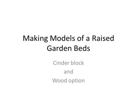 Making Models of a Raised Garden Beds Cinder block and Wood option.