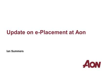 Update on e-Placement at Aon Ian Summers. Aon Limited is authorised and regulated by the Financial Services Authority in respect of insurance mediation.