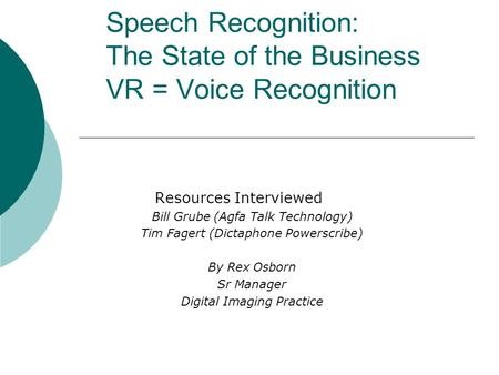 Speech Recognition: The State of the Business VR = Voice Recognition Resources Interviewed Bill Grube (Agfa Talk Technology) Tim Fagert (Dictaphone Powerscribe)