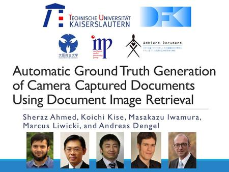 Automatic Ground Truth Generation of Camera Captured Documents Using Document Image Retrieval Sheraz Ahmed, Koichi Kise, Masakazu Iwamura, Marcus Liwicki,