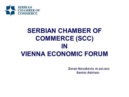 SERBIAN CHAMBER OF COMMERCE (SCC) IN VIENNA ECONOMIC FORUM Zoran Novakovic m.sci.ecc Senior Advisor.