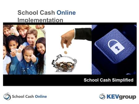 School Cash Online Implementation. The information contained in this documentation Is Private and Confidential and Proprietary to KEV Group. The User.