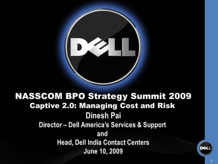 1 NASSCOM BPO Strategy Summit 2009 Captive 2.0: Managing Cost and Risk Dinesh Pai Director – Dell America's Services & Support and Head, Dell India Contact.