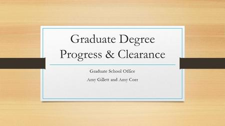 Graduate Degree Progress & Clearance Graduate School Office Amy Gillett and Amy Corr.