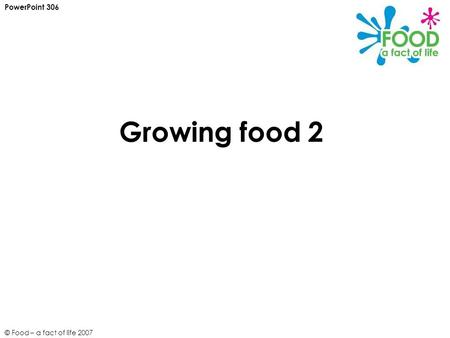 © Food – a fact of life 2007 Growing food 2 PowerPoint 306.