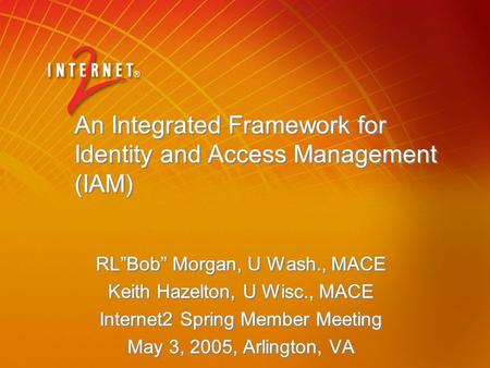 "An Integrated Framework for Identity and Access Management (IAM) RL""Bob"" Morgan, U Wash., MACE Keith Hazelton, U Wisc., MACE Internet2 Spring Member Meeting."