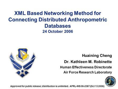 1 XML Based Networking Method for Connecting Distributed Anthropometric Databases 24 October 2006 Huaining Cheng Dr. Kathleen M. Robinette Human Effectiveness.