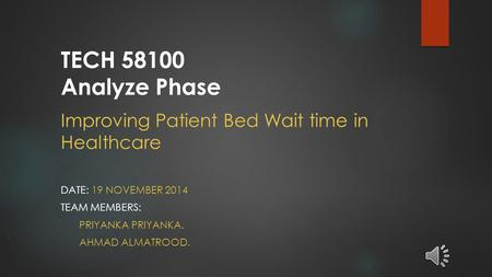 Improving Patient Bed Wait time in Healthcare DATE: 19 NOVEMBER 2014 TEAM MEMBERS: PRIYANKA PRIYANKA. AHMAD ALMATROOD. TECH 58100 Analyze Phase.