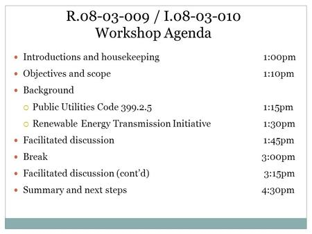R.08-03-009 / I.08-03-010 Workshop Agenda Introductions and housekeeping1:00pm Objectives and scope1:10pm Background  Public Utilities Code 399.2.51:15pm.