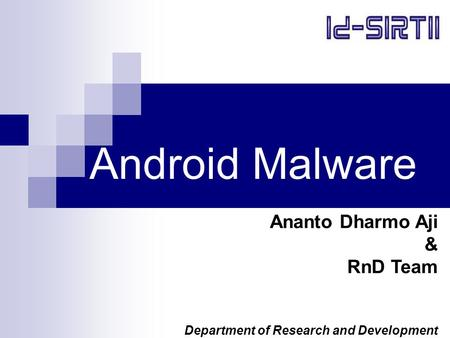 Android Malware Ananto Dharmo Aji & RnD Team Department of Research and Development.