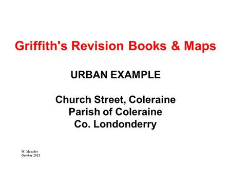Griffith's Revision Books & Maps URBAN EXAMPLE Church Street, Coleraine Parish of Coleraine Co. Londonderry W. Macafee October 2013.
