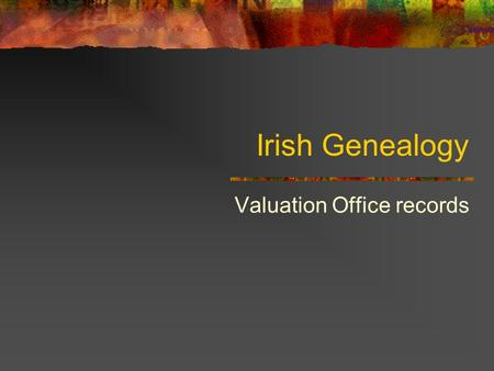 Irish Genealogy Valuation Office records. Griffith's Valuation Published 1847-1864 Published: Tip of the iceberg 1826 Townland Valuation Act (1828-1844)