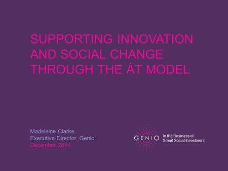 SUPPORTING INNOVATION AND SOCIAL CHANGE THROUGH THE ÁT MODEL Madeleine Clarke, Executive Director, Genio December 2014 In the Business of Smart Social.