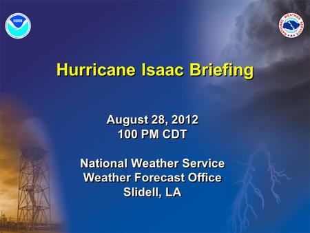 Hurricane Isaac Briefing August 28, 2012 100 PM CDT National Weather Service Weather Forecast Office Slidell, LA August 28, 2012 100 PM CDT National Weather.