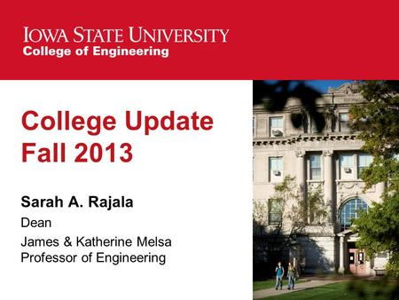 College Update Fall 2013 Sarah A. Rajala Dean James & Katherine Melsa Professor of Engineering.