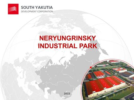 NERYUNGRINSKY INDUSTRIAL PARK 2015. PROJECT TEAM Initiator: South Yakutia Development Corporation, a public company  South Yakutia Development Corporation.