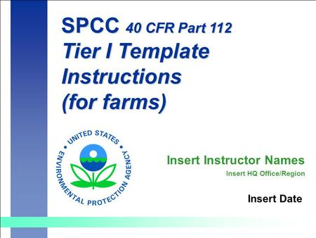 SPCC 40 CFR Part 112 Tier I Template Instructions (for farms) Insert Date Insert Instructor Names Insert HQ Office/Region.