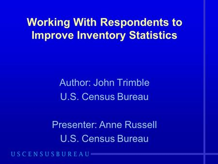Working With Respondents to Improve Inventory Statistics Author: John Trimble U.S. Census Bureau Presenter: Anne Russell U.S. Census Bureau.