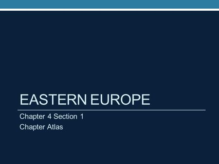 EASTERN EUROPE Chapter 4 Section 1 Chapter Atlas.