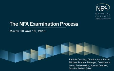 The NFA Examination Process March 18 and 19, 2015 Patricia Cushing, Director, Compliance Michael Braden, Manager, Compliance Jacob Preiserowicz, Special.