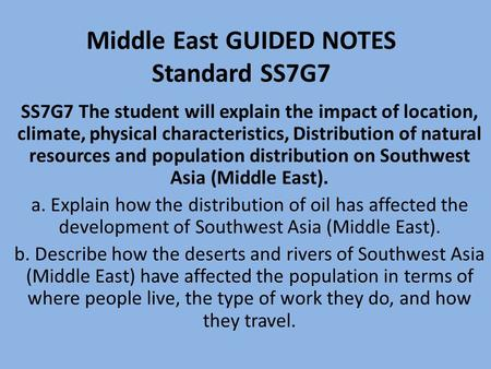 Middle East GUIDED NOTES Standard SS7G7 SS7G7 The student will explain the impact of location, climate, physical characteristics, Distribution of natural.