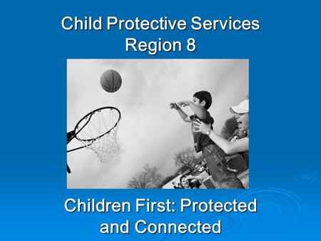 Child Protective Services Region 8 Children First: Protected and Connected.
