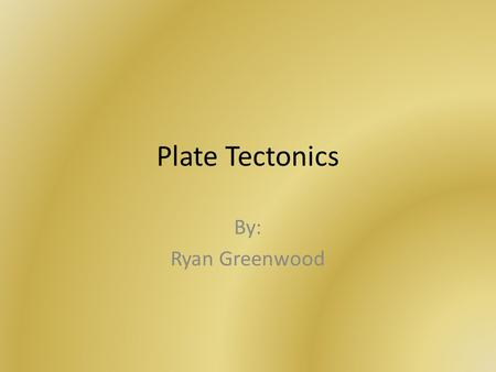 Plate Tectonics By: Ryan Greenwood. Pangaea Alfred Wegener originated the idea of Pangaea. However, Wegener's idea were not always accepted. They were.