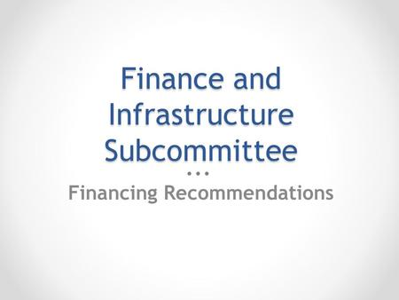 Finance and Infrastructure Subcommittee Financing Recommendations.