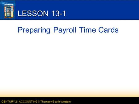 CENTURY 21 ACCOUNTING © Thomson/South-Western LESSON 13-1 Preparing Payroll Time Cards.
