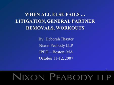 1 WHEN ALL ELSE FAILS … LITIGATION, GENERAL PARTNER REMOVALS, WORKOUTS By: Deborah Thaxter Nixon Peabody LLP IPED – Boston, MA October 11-12, 2007.