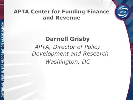 APTA Center for Funding Finance and Revenue Darnell Grisby APTA, Director of Policy Development and Research Washington, DC.