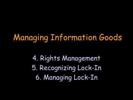 Managing Information Goods 4. Rights Management 5. Recognizing Lock-In 6. Managing Lock-In.