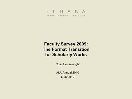 Faculty Survey 2009: The Format Transition for Scholarly Works Ross Housewright ALA Annual 2010 6/26/2010.