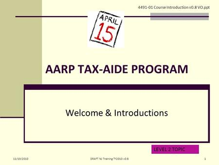 AARP TAX-AIDE PROGRAM Welcome & Introductions 4491-01 Course Introduction v0.8 VO.ppt LEVEL 2 TOPIC 11/19/20101DRAFT NJ Training TY2010 v0.8.