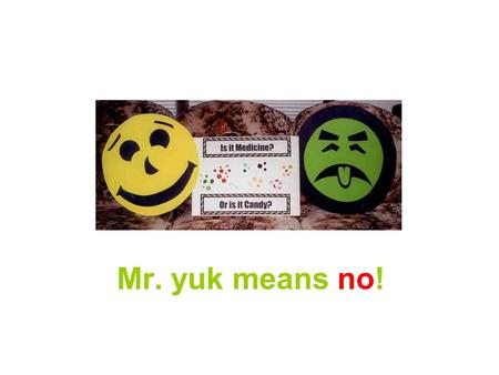 Mr. yuk means no!. What is a Poison? A poison is something that can make you sick. There are many different kinds of poisons: solids, liquids, sprays,