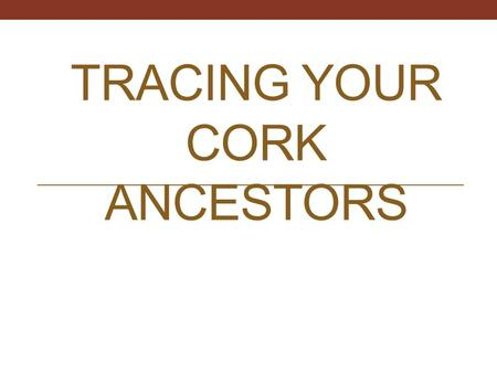 TRACING YOUR CORK ANCESTORS. Where do I begin? Write down all the information you currently have.