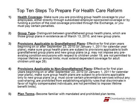 Top Ten Steps To Prepare For Health Care Reform 1)Health Coverage- Make sure you are providing group health coverage to your employees, either directly.