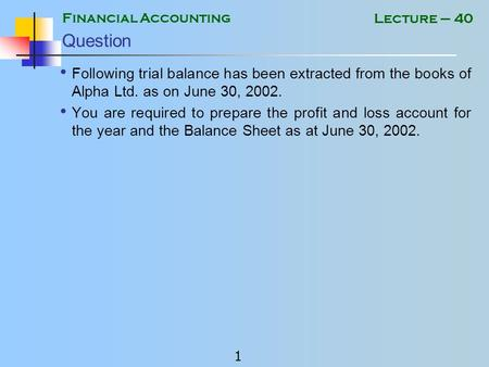 Financial Accounting 1 Lecture – 40 Question Following trial balance has been extracted from the books of Alpha Ltd. as on June 30, 2002. You are required.