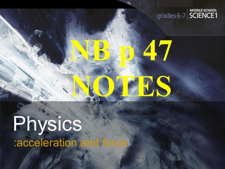 :acceleration and force Physics :acceleration and force NB p 47 NOTES.