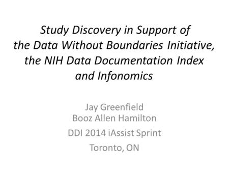 Study Discovery in Support of the Data Without Boundaries Initiative, the NIH Data Documentation Index and Infonomics Jay Greenfield Booz Allen Hamilton.