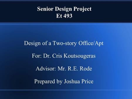 Senior Design Project Et 493 Design of a Two-story Office/Apt For: Dr. Cris Koutsougeras Advisor: Mr. R.E. Rode Prepared by Joshua Price.