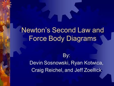 Newton's Second Law and Force Body Diagrams By: Devin Sosnowski, Ryan Kotwica, Craig Reichel, and Jeff Zoellick.