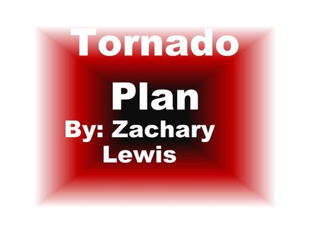 Tornado Plan By: Zachary Lewis. My Families Steps Step 1 – My brothers get some sheets and pillows. We get in the bathroom in the middle of our house.