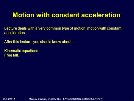 10/23/2015 Medical Physics, Winter 2013/14, Vita-Salute San Raffaele University 1 Motion with constant acceleration Lecture deals with a very common type.
