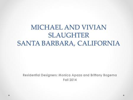 MICHAEL AND VIVIAN SLAUGHTER SANTA BARBARA, CALIFORNIA Residential Designers: Monica Apaza and Brittany Bogema Fall 2014.