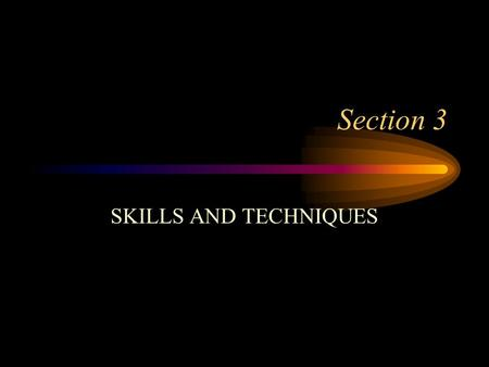 Section 3 SKILLS AND TECHNIQUES Skills These are the tools which we need to take part in the activity. They also give information about the purpose of.