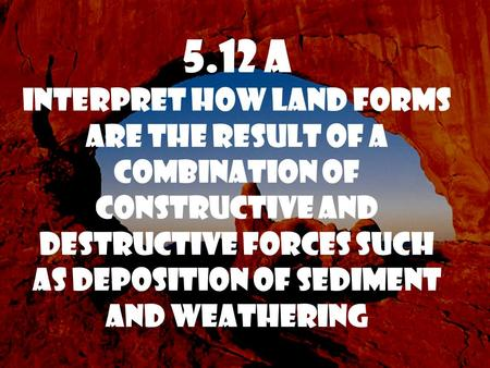 5.12 A Interpret how land forms are the result of a combination of constructive and destructive forces such as deposition of sediment and weathering.